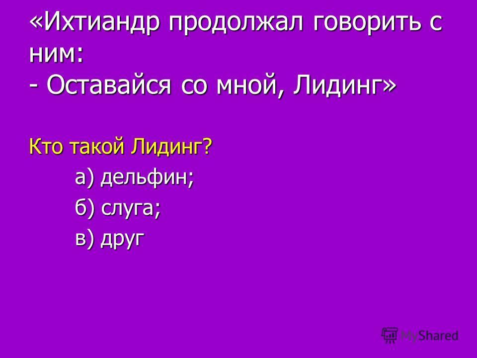 «Ихтиандр продолжал говорить с ним: - Оставайся со мной, Лидинг» Кто такой Лидинг? а) дельфин; а) дельфин; б) слуга; б) слуга; в) друг в) друг