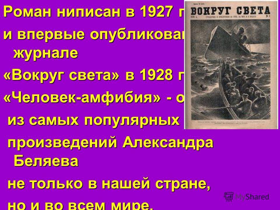 Роман ниписан в 1927 году и впервые опубликован в журнале «Вокруг света» в 1928 году. «Человек-амфибия» - одно из самых популярных из самых популярных произведений Александра Беляева произведений Александра Беляева не только в нашей стране, не только