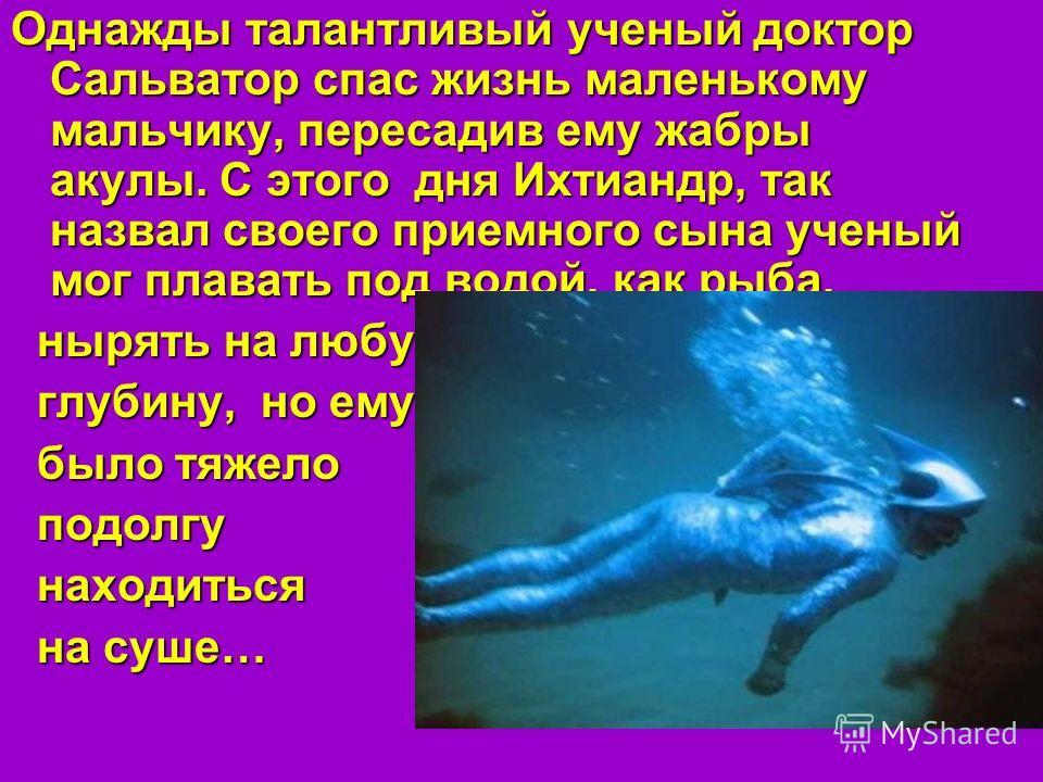 Однажды талантливый ученый доктор Сальватор спас жизнь маленькому мальчику, пересадив ему жабры акулы. С этого дня Ихтиандр, так назвал своего приемного сына ученый мог плавать под водой, как рыба, нырять на любую нырять на любую глубину, но ему глуб