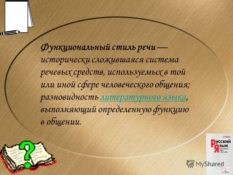 Функциональный стиль речи исторически сложившаяся система речевых средств, используемых в той или иной сфере человеческого общения; разновидность литературного языка, выполняющий определенную функцию в общении.