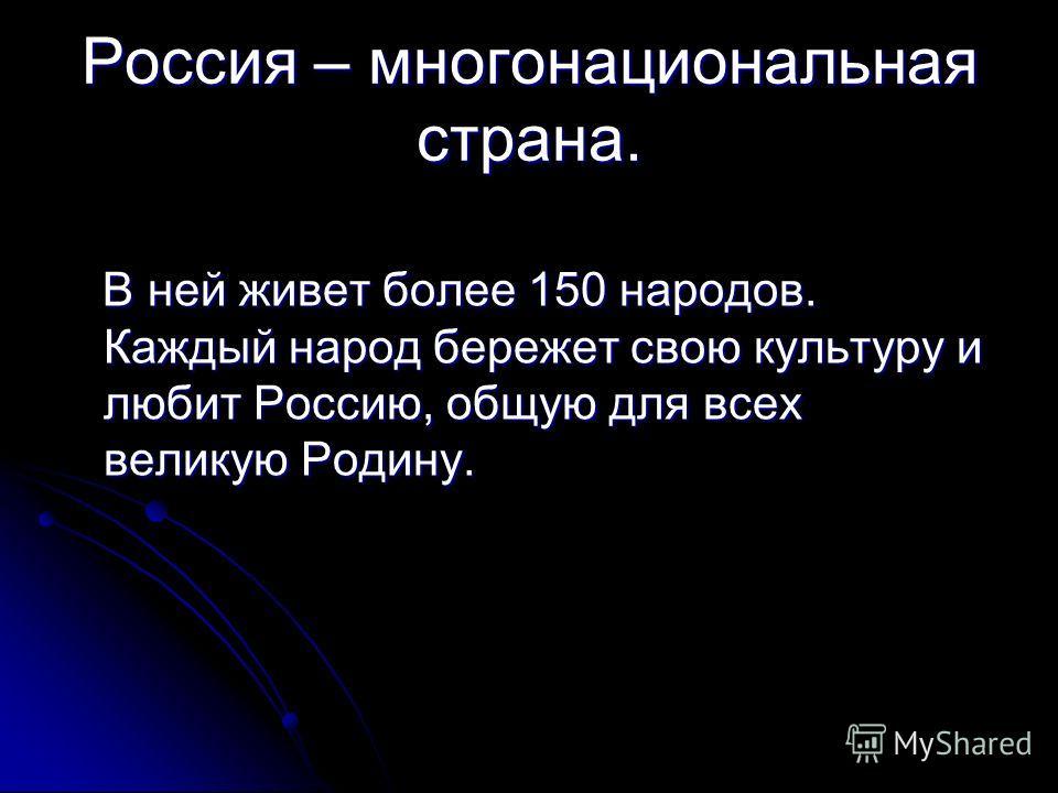 Россия – многонациональная страна. В ней живет более 150 народов. Каждый народ бережет свою культуру и любит Россию, общую для всех великую Родину. В ней живет более 150 народов. Каждый народ бережет свою культуру и любит Россию, общую для всех велик