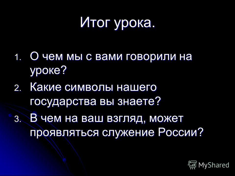Итог урока. 1. О чем мы с вами говорили на уроке? 2. Какие символы нашего государства вы знаете? 3. В чем на ваш взгляд, может проявляться служение России?
