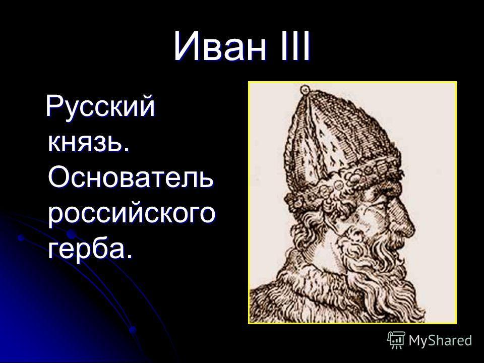 Иван III Русский князь. Основатель российского герба. Русский князь. Основатель российского герба.