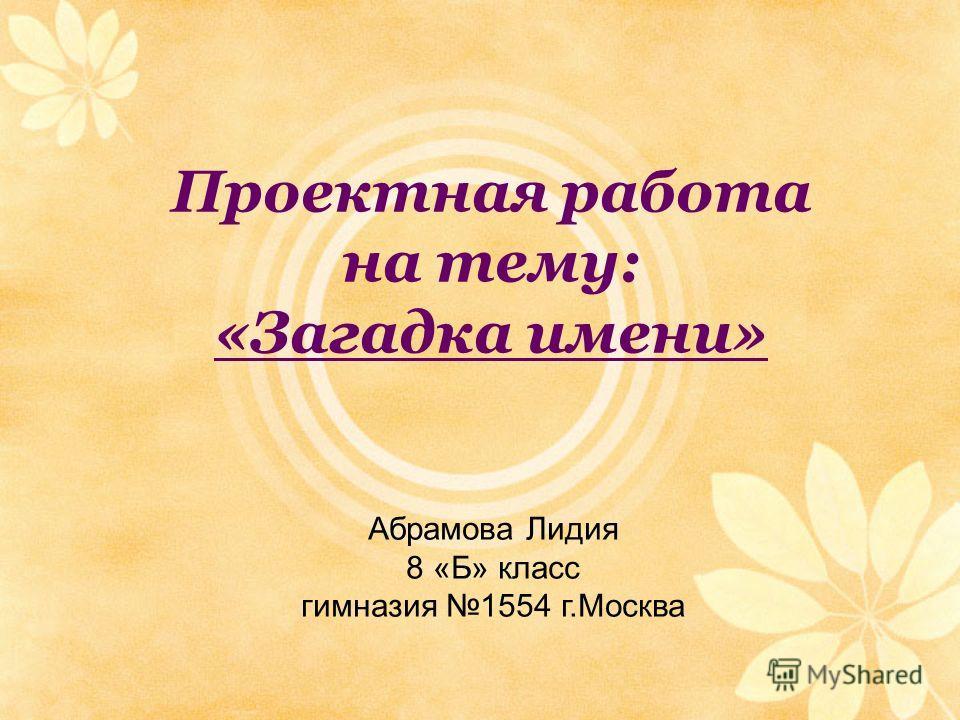 Проектная работа на тему: «Загадка имени» Абрамова Лидия 8 «Б» класс гимназия 1554 г.Москва