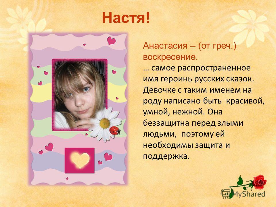 Анастасия – (от греч.) воскресение. … самое распространенное имя героинь русских сказок. Девочке с таким именем на роду написано быть красивой, умной, нежной. Она беззащитна перед злыми людьми, поэтому ей необходимы защита и поддержка. Настя!
