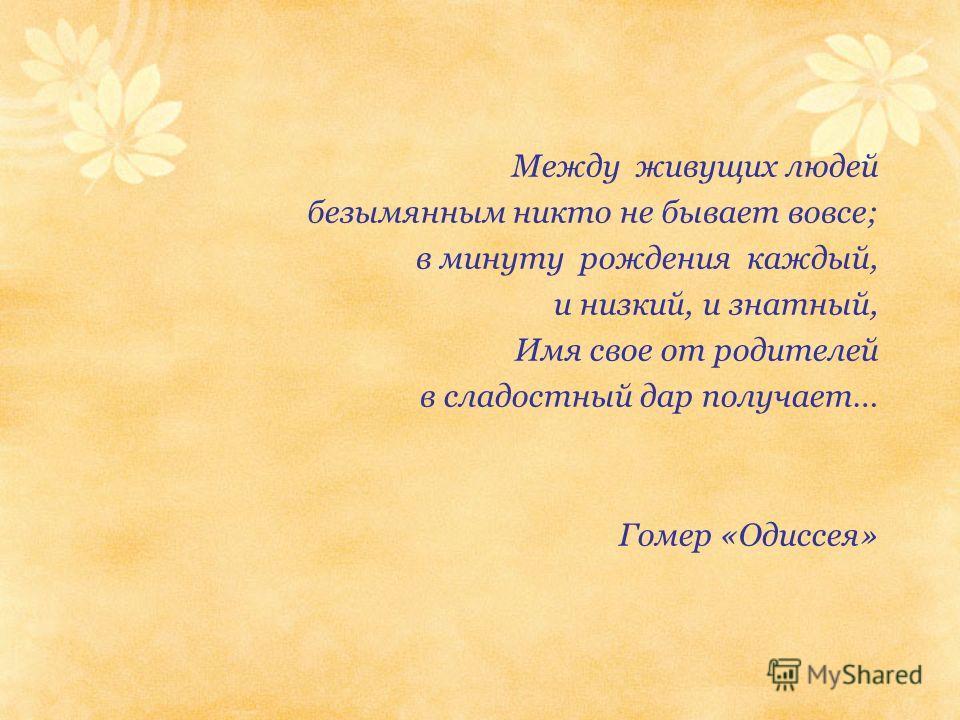 Между живущих людей безымянным никто не бывает вовсе; в минуту рождения каждый, и низкий, и знатный, Имя свое от родителей в сладостный дар получает… Гомер «Одиссея»