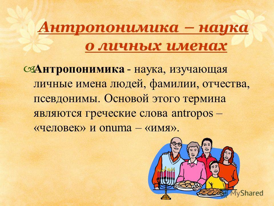Антропонимика – наука о личных именах Антропонимика - наука, изучающая личные имена людей, фамилии, отчества, псевдонимы. Основой этого термина являются греческие слова antropos – «человек» и onuma – «имя».