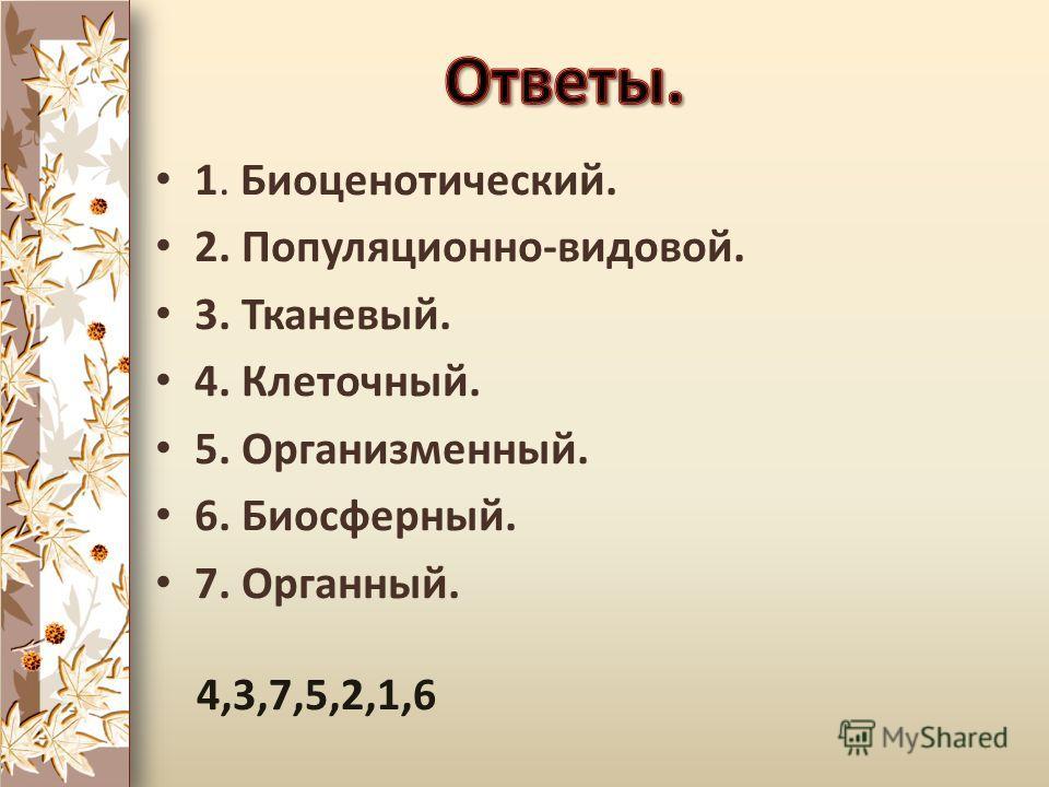 1. Биоценотический. 2. Популяционно-видовой. 3. Тканевый. 4. Клеточный. 5. Организменный. 6. Биосферный. 7. Органный. 4,3,7,5,2,1,6