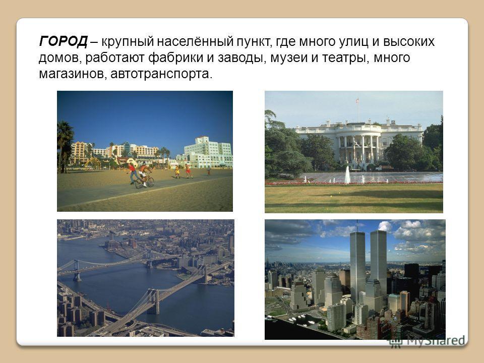ГОРОД – крупный населённый пункт, где много улиц и высоких домов, работают фабрики и заводы, музеи и театры, много магазинов, автотранспорта.