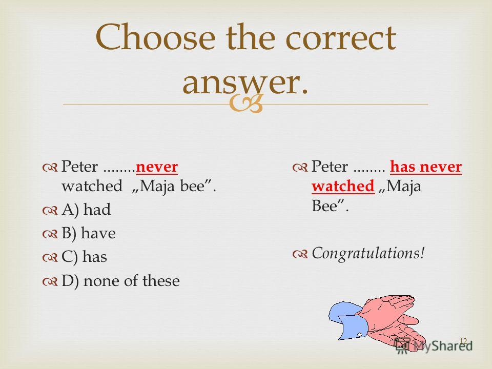 12 Choose the correct answer. Peter........ never watched Maja bee. A) had B) have C) has D) none of these Peter........ has never watched Maja Bee. Congratulations!
