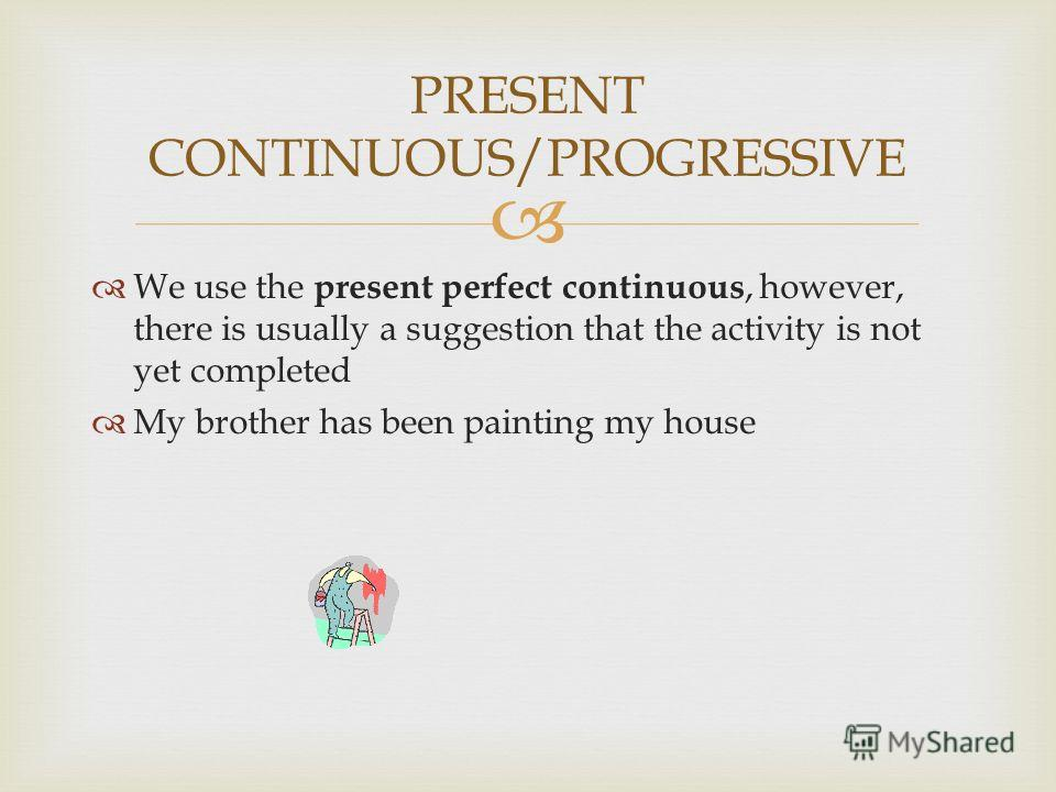 PRESENT CONTINUOUS/PROGRESSIVE We use the present perfect continuous, however, there is usually a suggestion that the activity is not yet completed My brother has been painting my house