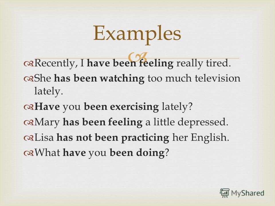 Examples Recently, I have been feeling really tired. She has been watching too much television lately. Have you been exercising lately? Mary has been feeling a little depressed. Lisa has not been practicing her English. What have you been doing ?
