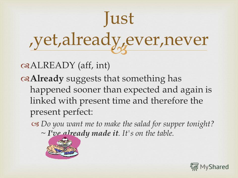 Just,yet,already,ever,never ALREADY (aff, int) Already suggests that something has happened sooner than expected and again is linked with present time and therefore the present perfect: Do you want me to make the salad for supper tonight? ~ I've alre