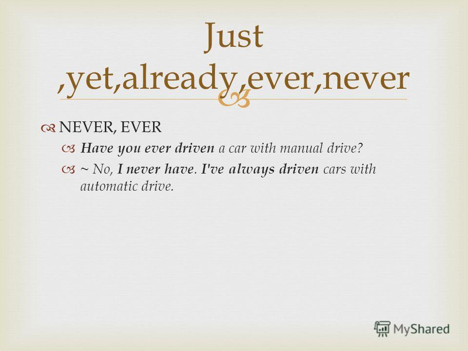 Just,yet,already,ever,never NEVER, EVER Have you ever driven a car with manual drive? ~ No, I never have. I've always driven cars with automatic drive.