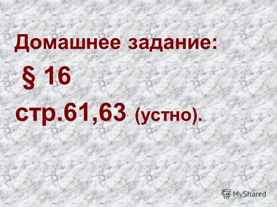 Домашнее задание: § 16 стр.61,63 (устно).