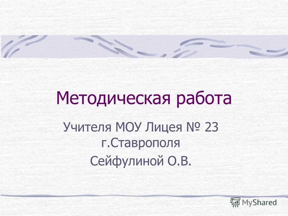 Методическая работа Учителя МОУ Лицея 23 г.Ставрополя Сейфулиной О.В.