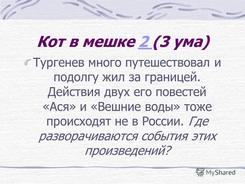 Кот в мешке 2 (3 ума)2 Тургенев много путешествовал и подолгу жил за границей. Действия двух его повестей «Ася» и «Вешние воды» тоже происходят не в России. Где разворачиваются события этих произведений?