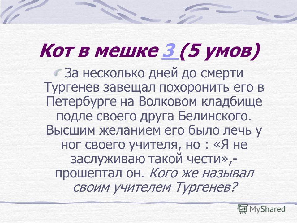 Кот в мешке 3 (5 умов)3 За несколько дней до смерти Тургенев завещал похоронить его в Петербурге на Волковом кладбище подле своего друга Белинского. Высшим желанием его было лечь у ног своего учителя, но : «Я не заслуживаю такой чести»,- прошептал он