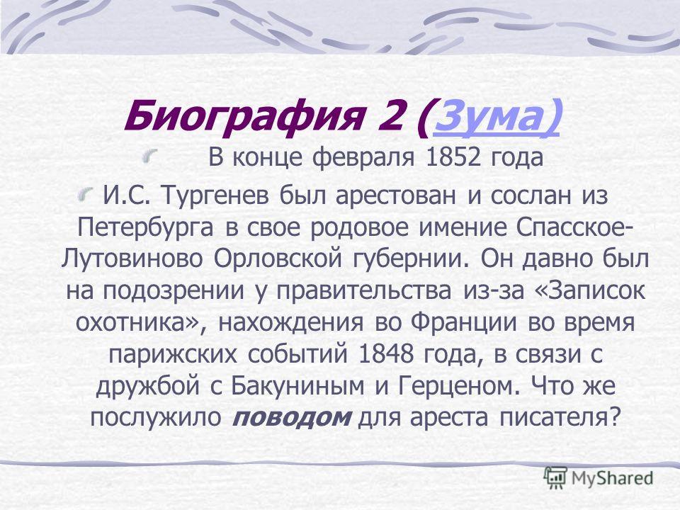 Биография 2 (3ума)3ума) В конце февраля 1852 года И.С. Тургенев был арестован и сослан из Петербурга в свое родовое имение Спасское- Лутовиново Орловской губернии. Он давно был на подозрении у правительства из-за «Записок охотника», нахождения во Фра