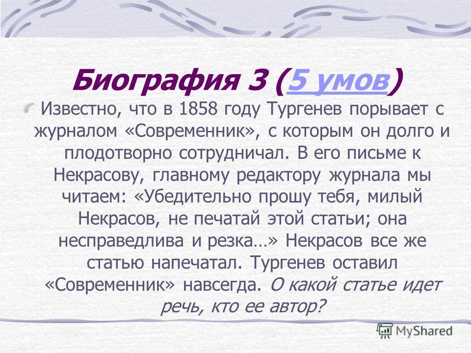 Биография 3 (5 умов)5 умов Известно, что в 1858 году Тургенев порывает с журналом «Современник», с которым он долго и плодотворно сотрудничал. В его письме к Некрасову, главному редактору журнала мы читаем: «Убедительно прошу тебя, милый Некрасов, не
