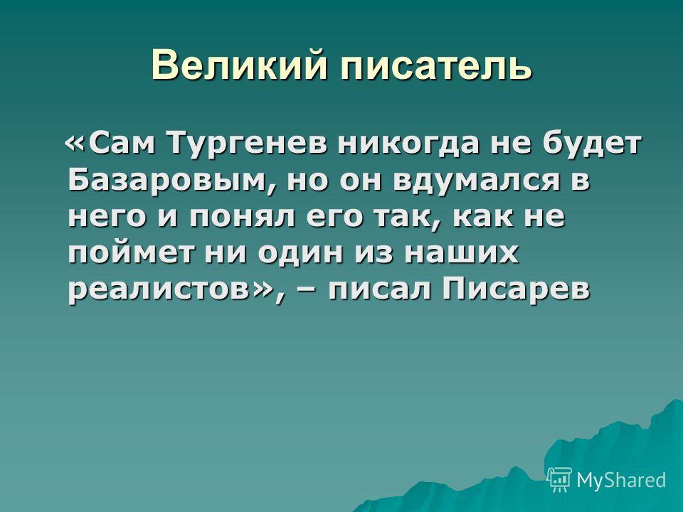Великий писатель «Сам Тургенев никогда не будет Базаровым, но он вдумался в него и понял его так, как не поймет ни один из наших реалистов», – писал Писарев «Сам Тургенев никогда не будет Базаровым, но он вдумался в него и понял его так, как не пойме