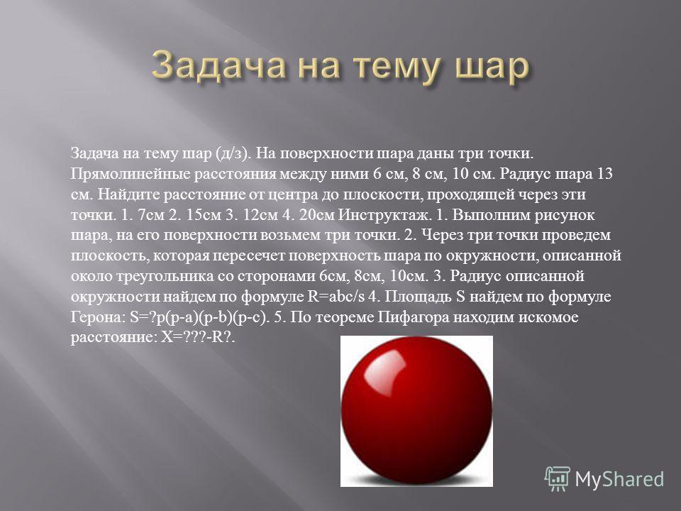 Задача на тему шар (д/з). На поверхности шара даны три точки. Прямолинейные расстояния между ними 6 см, 8 см, 10 см. Радиус шара 13 см. Найдите расстояние от центра до плоскости, проходящей через эти точки. 1. 7см 2. 15см 3. 12см 4. 20см Инструктаж.