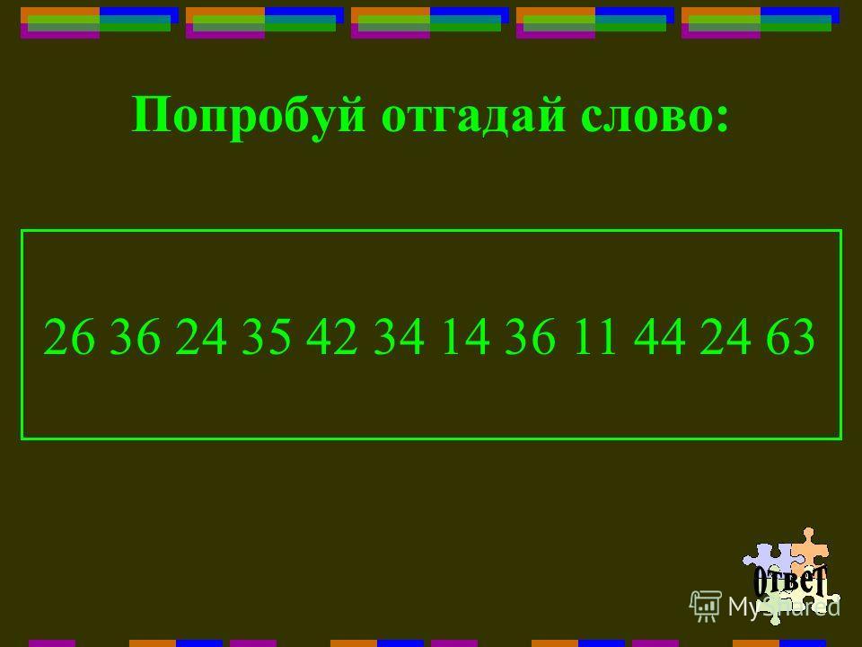 Попробуй отгадай слово: 26 36 24 35 42 34 14 36 11 44 24 63