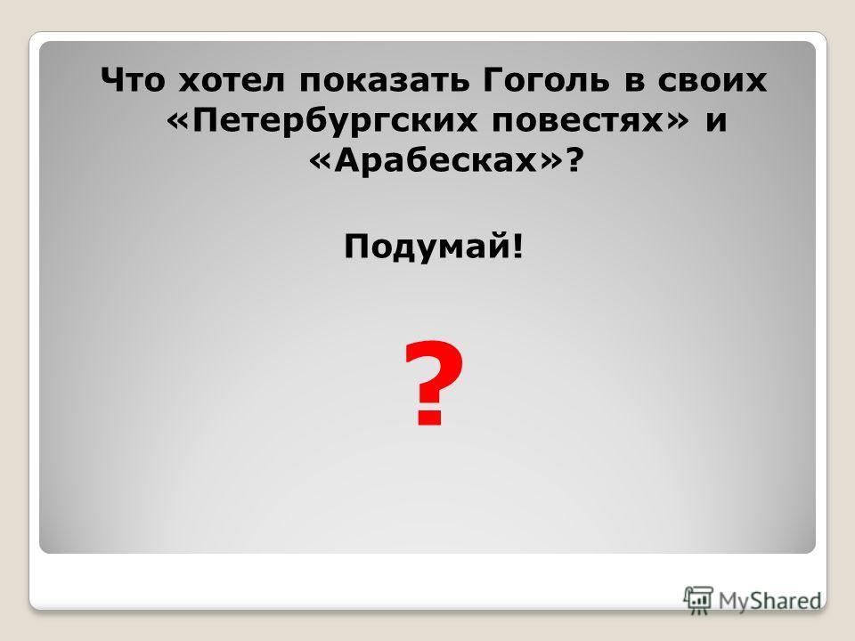 Что хотел показать Гоголь в своих «Петербургских повестях» и «Арабесках»? Подумай! ?