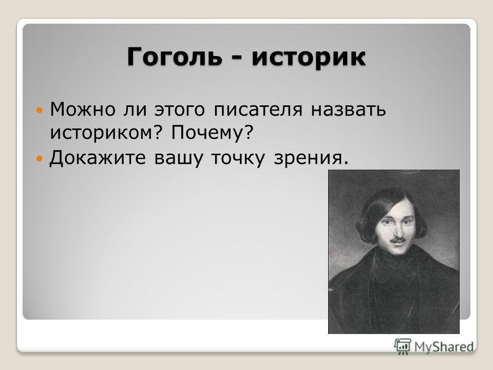 Гоголь - историк Можно ли этого писателя назвать историком? Почему? Докажите вашу точку зрения.