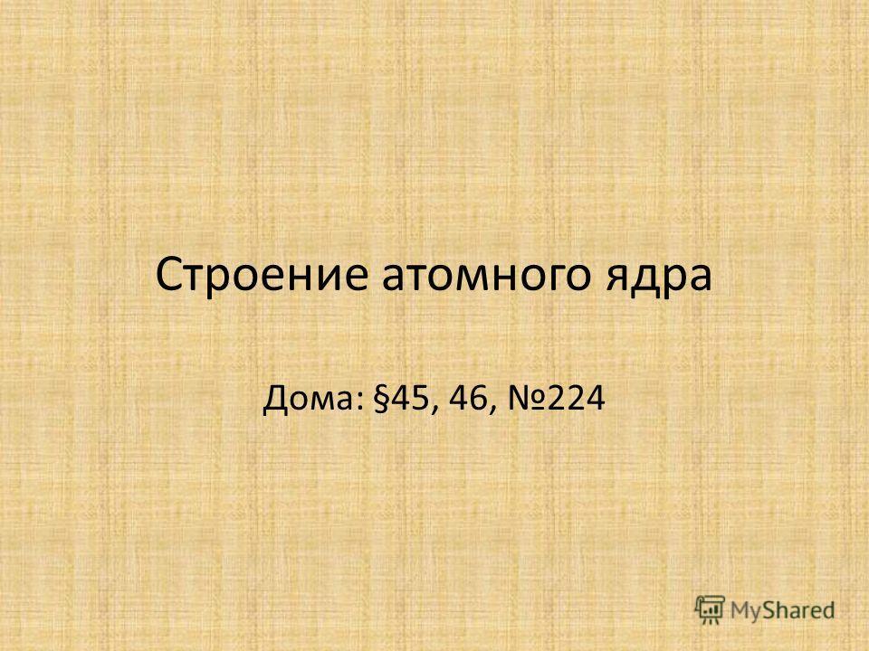 Строение атомного ядра Дома: §45, 46, 224