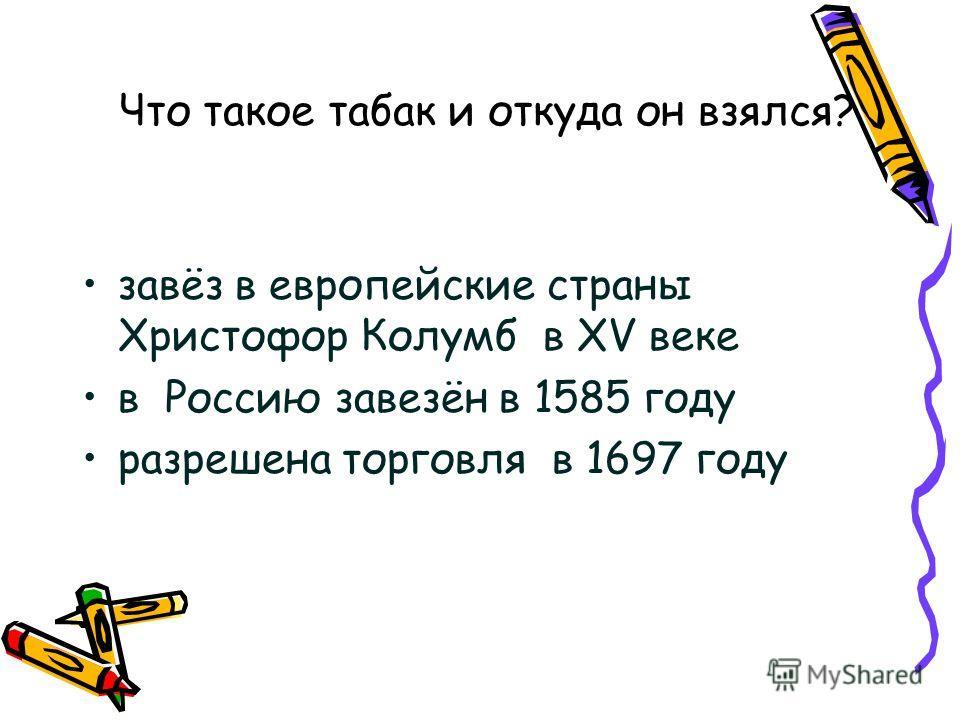 Что такое табак и откуда он взялся? завёз в европейские страны Христофор Колумб в XV веке в Россию завезён в 1585 году разрешена торговля в 1697 году