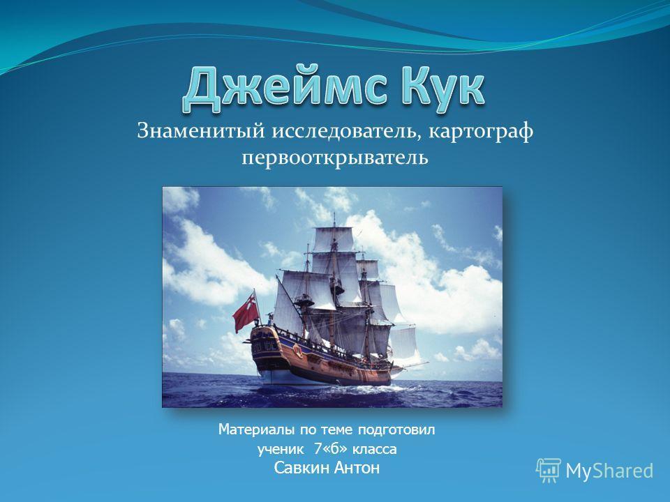 Материалы по теме подготовил ученик 7«б» класса Савкин Антон Знаменитый исследователь, картограф первооткрыватель