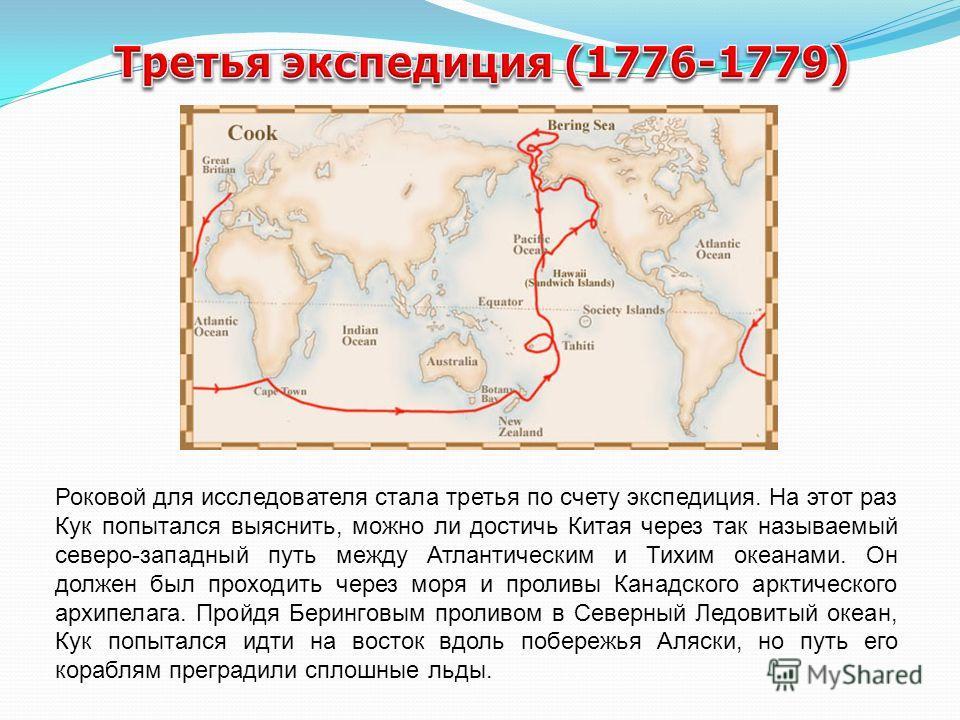 Роковой для исследователя стала третья по счету экспедиция. На этот раз Кук попытался выяснить, можно ли достичь Китая через так называемый северо-западный путь между Атлантическим и Тихим океанами. Он должен был проходить через моря и проливы Канадс