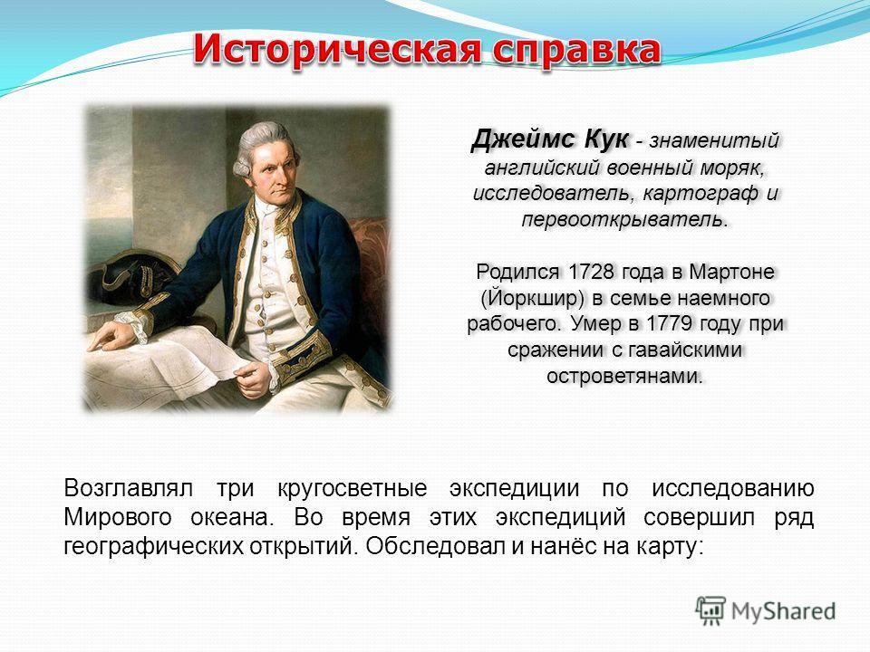 Джеймс Кук - знаменитый английский военный моряк, исследователь, картограф и первооткрыватель. Родился 1728 года в Мартоне (Йоркшир) в семье наемного рабочего. Умер в 1779 году при сражении с гавайскими островетянами. Джеймс Кук - знаменитый английск