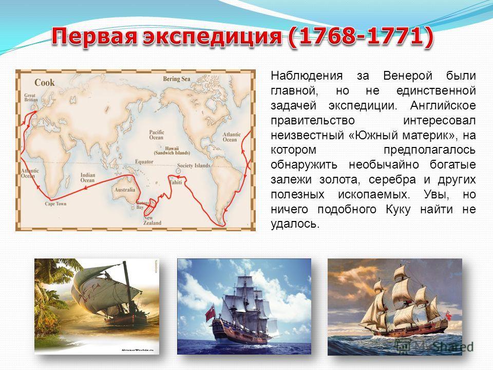 Наблюдения за Венерой были главной, но не единственной задачей экспедиции. Английское правительство интересовал неизвестный «Южный материк», на котором предполагалось обнаружить необычайно богатые залежи золота, серебра и других полезных ископаемых.