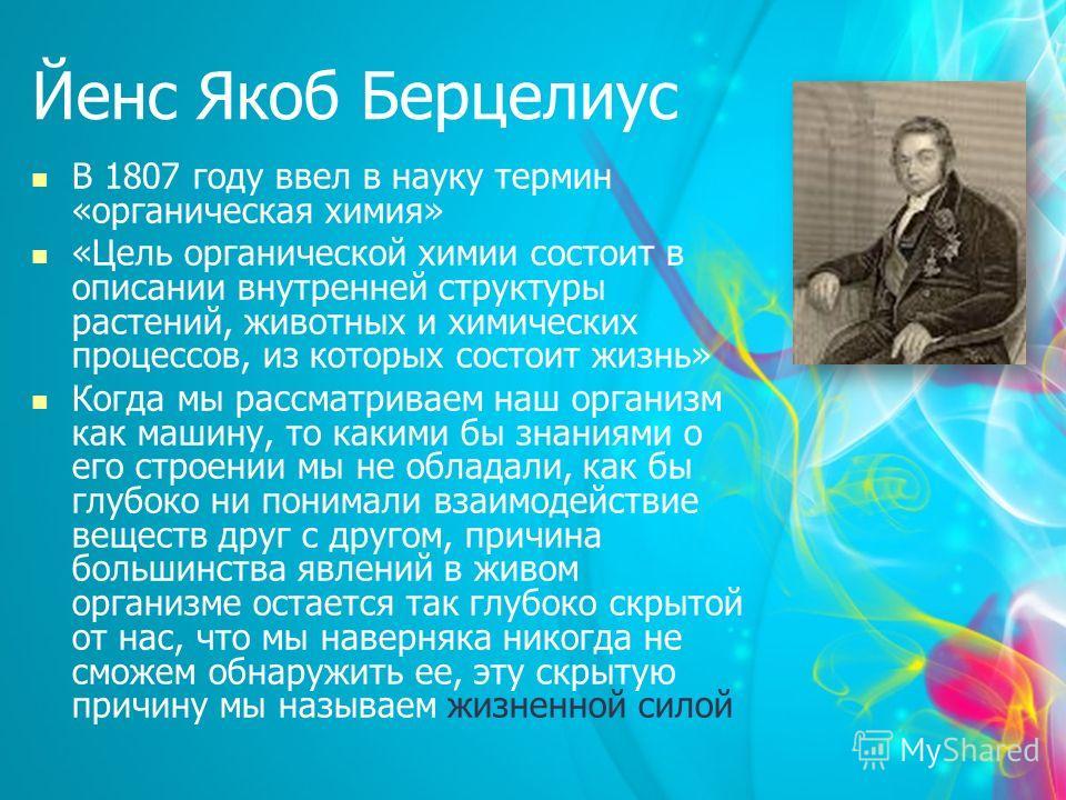 Йенс Якоб Берцелиус В 1807 году ввел в науку термин «органическая химия» «Цель органической химии состоит в описании внутренней структуры растений, животных и химических процессов, из которых состоит жизнь» Когда мы рассматриваем наш организм как маш