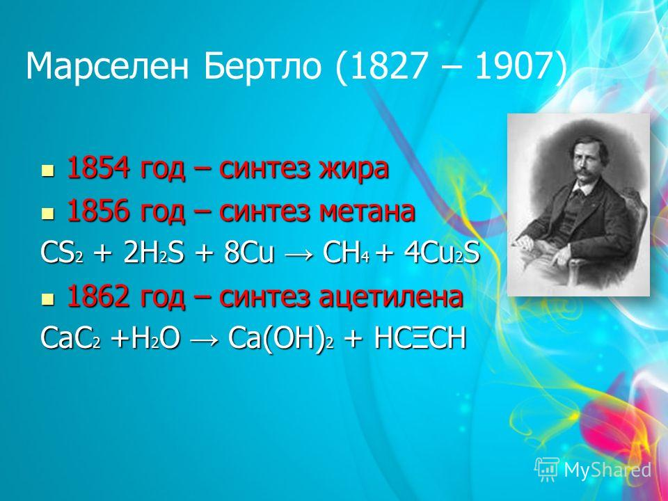 Марселен Бертло (1827 – 1907) 1854 год – синтез жира 1854 год – синтез жира 1856 год – синтез метана 1856 год – синтез метана CS 2 + 2H 2 S + 8Cu CH 4 + 4Cu 2 S 1862 год – синтез ацетилена 1862 год – синтез ацетилена CaC 2 +H 2 O Ca(OH) 2 + HCΞCH