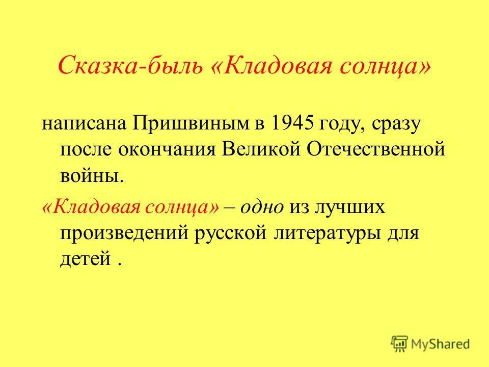 Сказка-быль «Кладовая солнца» написана Пришвиным в 1945 году, сразу после окончания Великой Отечественной войны. «Кладовая солнца» – одно из лучших произведений русской литературы для детей.