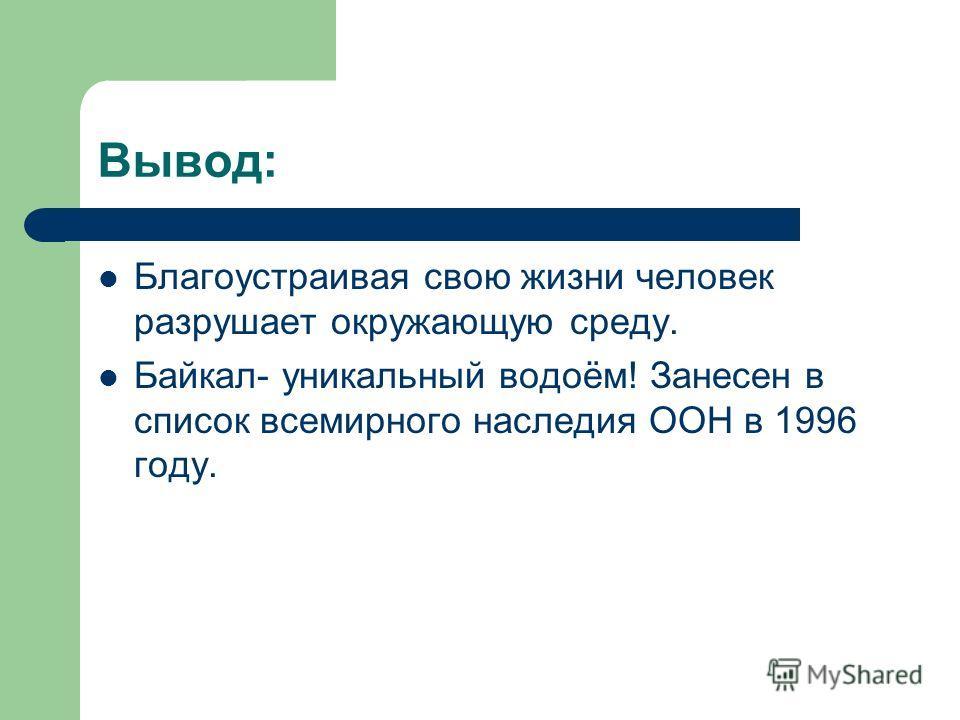 Вывод: Благоустраивая свою жизни человек разрушает окружающую среду. Байкал- уникальный водоём! Занесен в список всемирного наследия ООН в 1996 году.