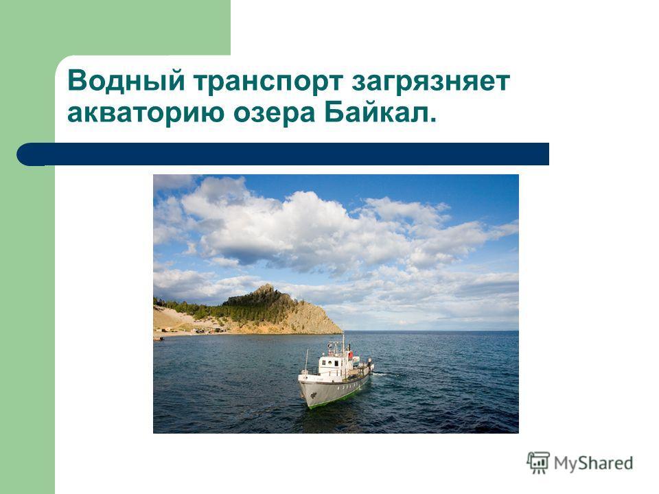 Водный транспорт загрязняет акваторию озера Байкал.