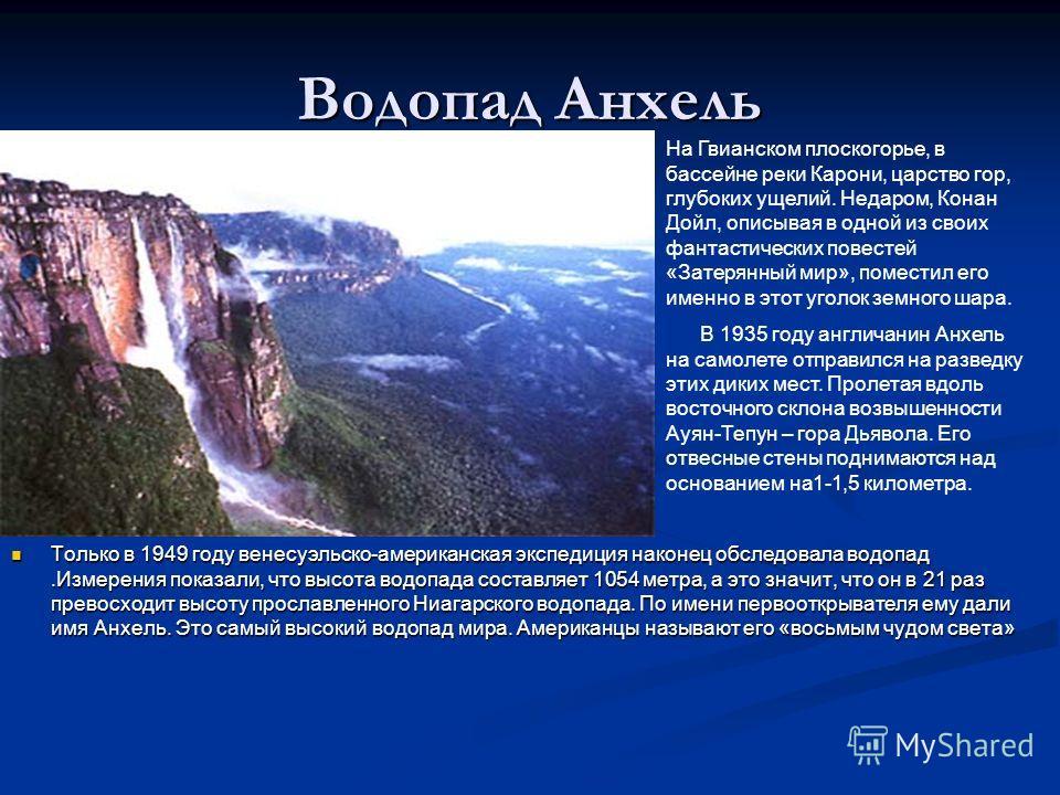Водопад Анхель Только в 1949 году венесуэльско-американская экспедиция наконец обследовала водопад.Измерения показали, что высота водопада составляет 1054 метра, а это значит, что он в 21 раз превосходит высоту прославленного Ниагарского водопада. По