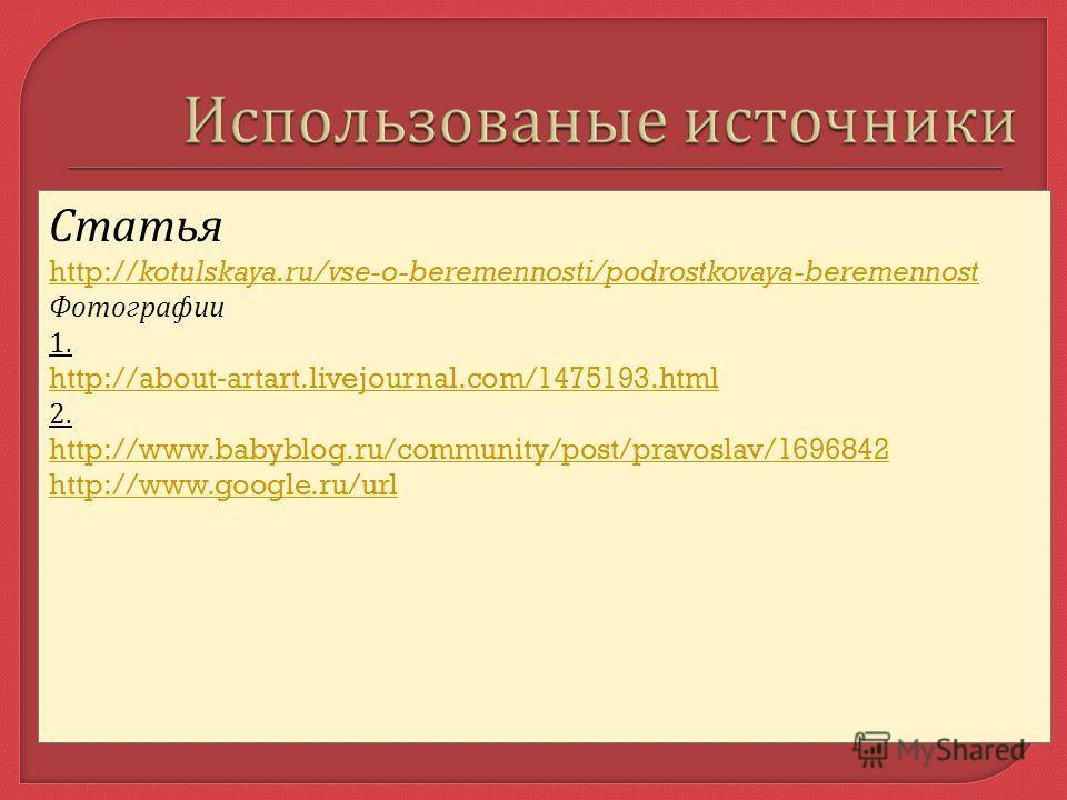 Статья http://kotulskaya.ru/vse-o-beremennosti/podrostkovaya-beremennost Фотографии 1. http://about - artart.livejournal.com/1475193.html 2. http://www.babyblog.ru/community/post/pravoslav/1696842 http://www.google.ru/url