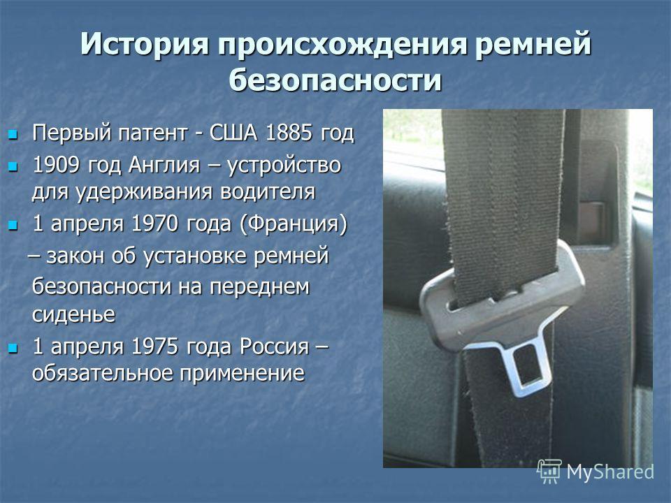 История происхождения ремней безопасности Первый патент - США 1885 год Первый патент - США 1885 год 1909 год Англия – устройство для удерживания водителя 1909 год Англия – устройство для удерживания водителя 1 апреля 1970 года (Франция) 1 апреля 1970