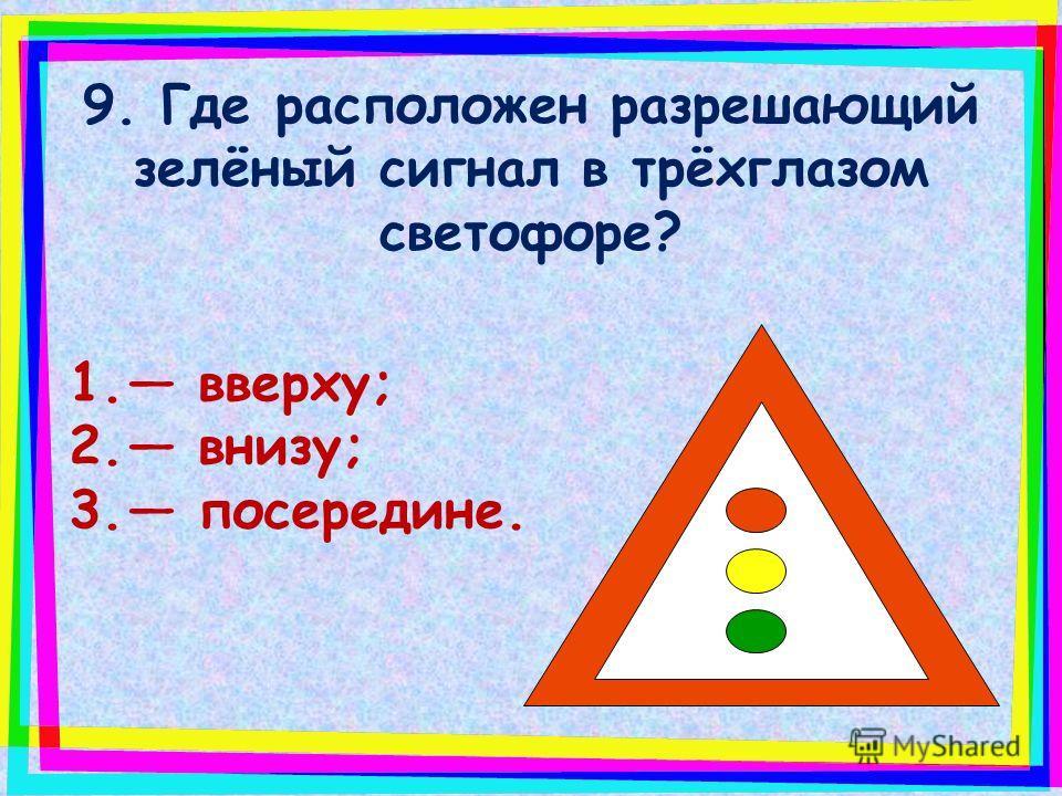 8. Какой сигнал светофора разрешает движение: 1. красный; 2. жёлтый; 3. зелёный.
