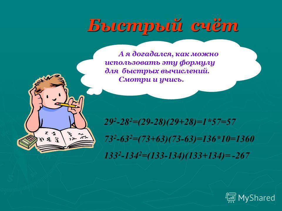 Быстрый счёт А я догадался, как можно использовать эту формулу для быстрых вычислений. Смотри и учись. 29 2 -28 2 =(29-28)(29+28)=1*57=57 73 2 -63 2 =(73+63)(73-63)=136*10=1360 133 2 -134 2 =(133-134)(133+134)= -267