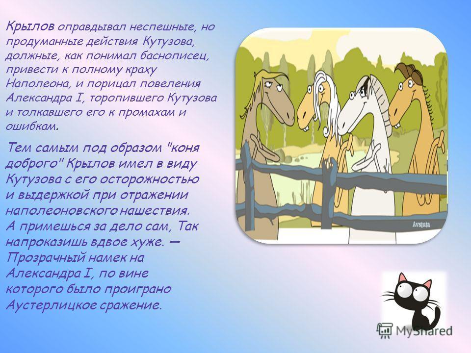 Крылов оправдывал неспешные, но продуманные действия Кутузова, должные, как понимал баснописец, привести к полному краху Наполеона, и порицал повеления Александра I, торопившего Кутузова и толкавшего его к промахам и ошибкам. Тем самым под образом