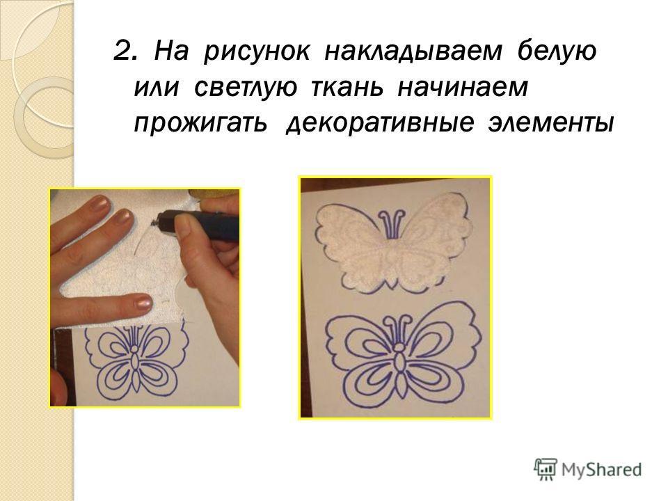 2. На рисунок накладываем белую или светлую ткань начинаем прожигать декоративные элементы