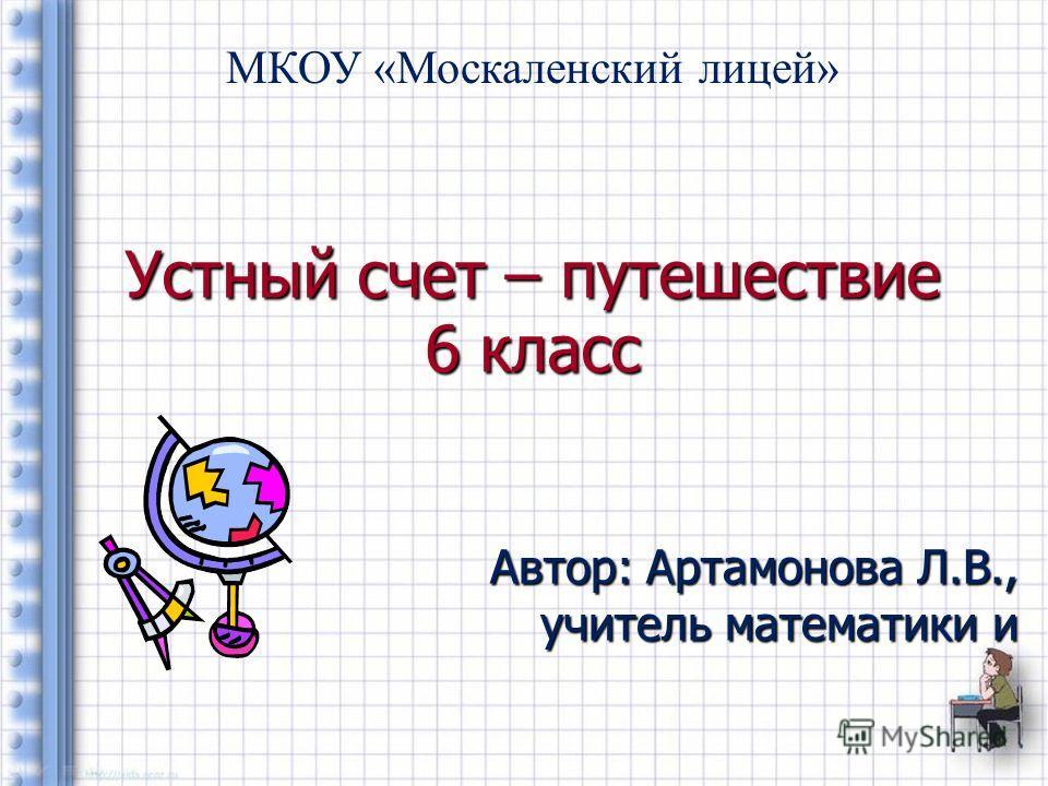 Устный счет – путешествие 6 класс Автор: Артамонова Л.В., учитель математики и МКОУ «Москаленский лицей»