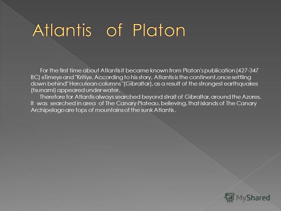 For the first time about Atlantis it became known from Platon's publication (427-347 BC) «Timey» and