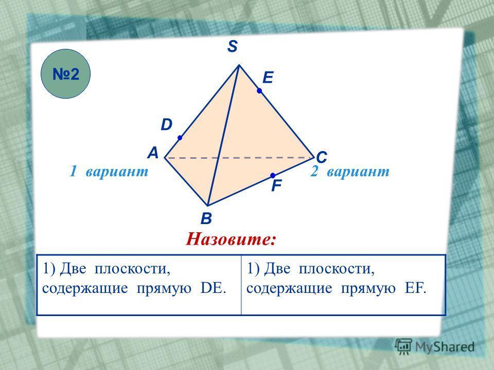 1 вариант2 вариант S В А С F E D Назовите: 1) Две плоскости, содержащие прямую DE. 1) Две плоскости, содержащие прямую EF. 2